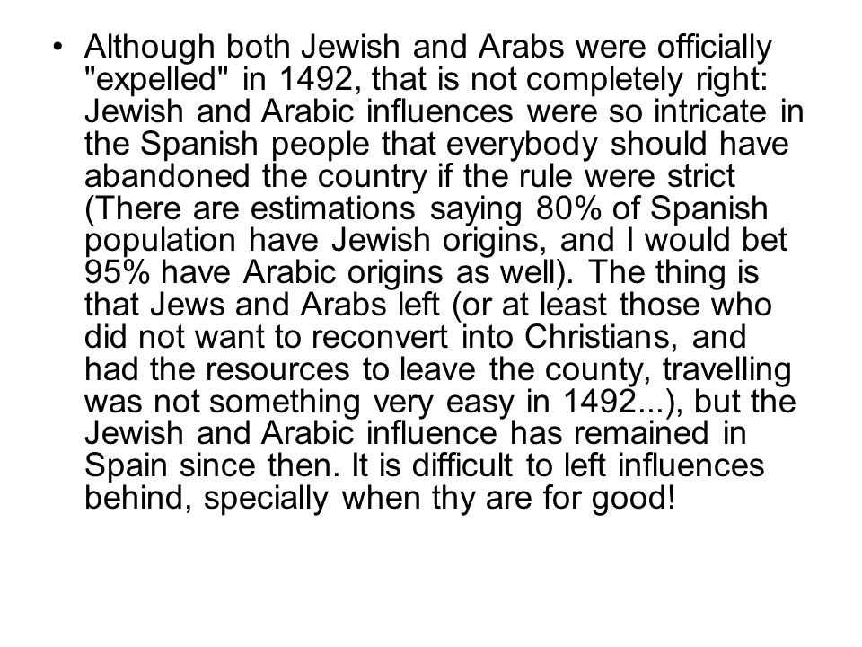 Although both Jewish and Arabs were officially expelled in 1492, that is not completely right: Jewish and Arabic influences were so intricate in the Spanish people that everybody should have abandoned the country if the rule were strict (There are estimations saying 80% of Spanish population have Jewish origins, and I would bet 95% have Arabic origins as well).