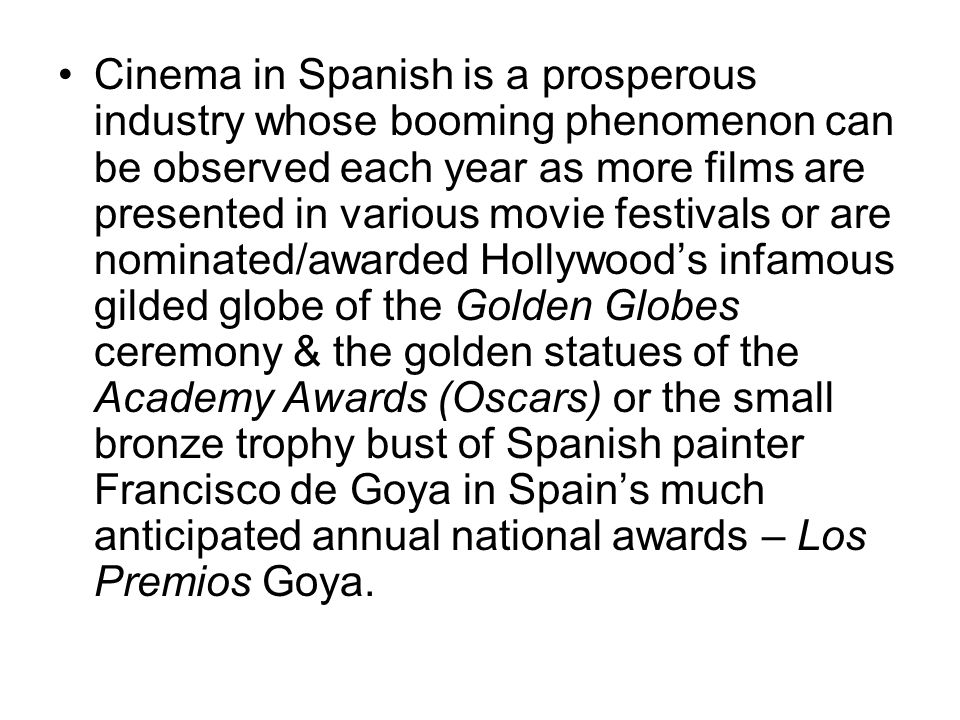 Cinema in Spanish is a prosperous industry whose booming phenomenon can be observed each year as more films are presented in various movie festivals or are nominated/awarded Hollywood's infamous gilded globe of the Golden Globes ceremony & the golden statues of the Academy Awards (Oscars) or the small bronze trophy bust of Spanish painter Francisco de Goya in Spain's much anticipated annual national awards – Los Premios Goya.
