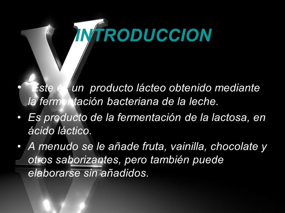INTRODUCCION Este es un producto lácteo obtenido mediante la fermentación bacteriana de la leche.