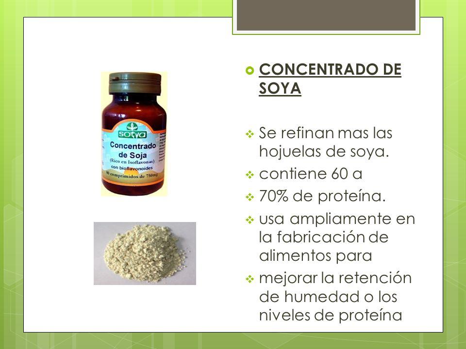 CONCENTRADO DE SOYA Se refinan mas las hojuelas de soya. contiene 60 a. 70% de proteína. usa ampliamente en la fabricación de alimentos para.