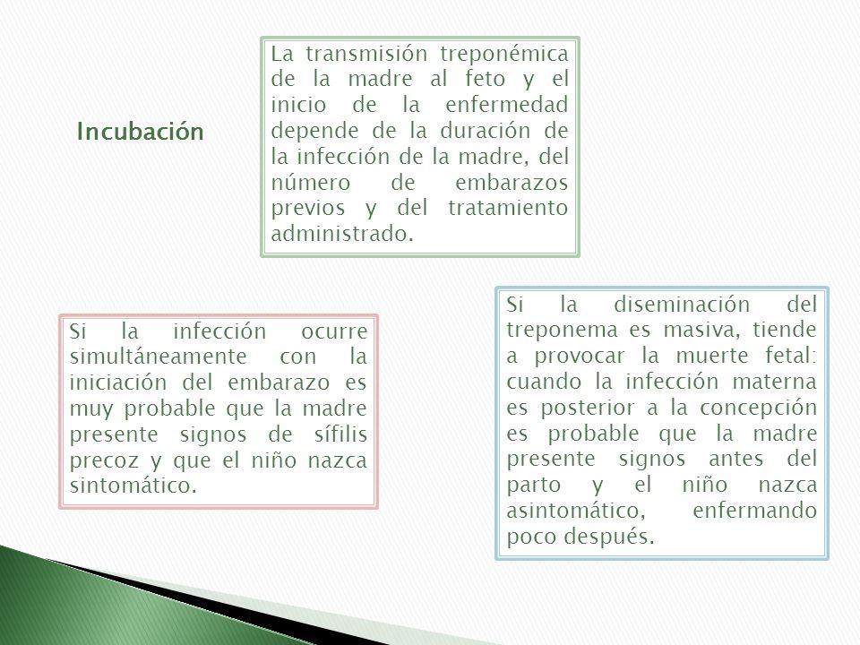 La transmisión treponémica de la madre al feto y el inicio de la enfermedad depende de la duración de la infección de la madre, del número de embarazos previos y del tratamiento administrado.