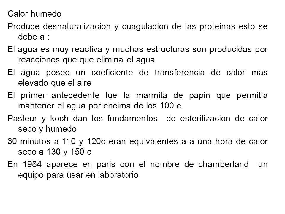 Calor humedo Produce desnaturalizacion y cuagulacion de las proteinas esto se debe a : El agua es muy reactiva y muchas estructuras son producidas por reacciones que que elimina el agua El agua posee un coeficiente de transferencia de calor mas elevado que el aire El primer antecedente fue la marmita de papin que permitia mantener el agua por encima de los 100 c Pasteur y koch dan los fundamentos de esterilizacion de calor seco y humedo 30 minutos a 110 y 120c eran equivalentes a a una hora de calor seco a 130 y 150 c En 1984 aparece en paris con el nombre de chamberland un equipo para usar en laboratorio