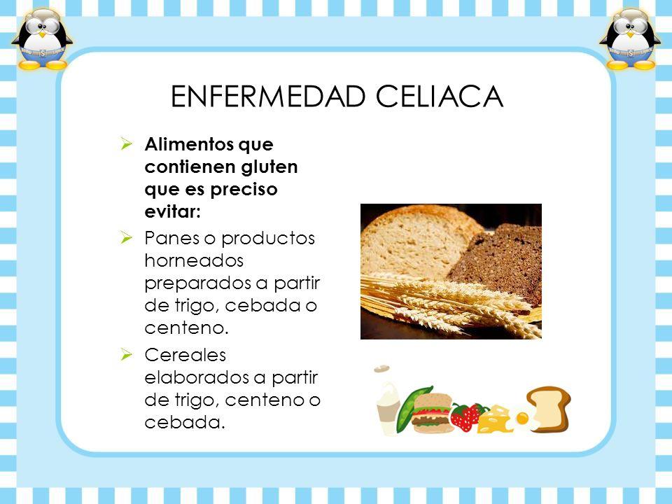 ENFERMEDAD CELIACA Alimentos que contienen gluten que es preciso evitar: Panes o productos horneados preparados a partir de trigo, cebada o centeno.