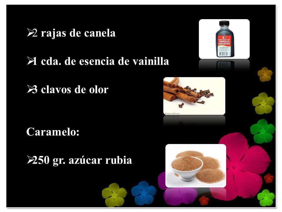 2 rajas de canela 1 cda. de esencia de vainilla 3 clavos de olor Caramelo: 250 gr. azúcar rubia