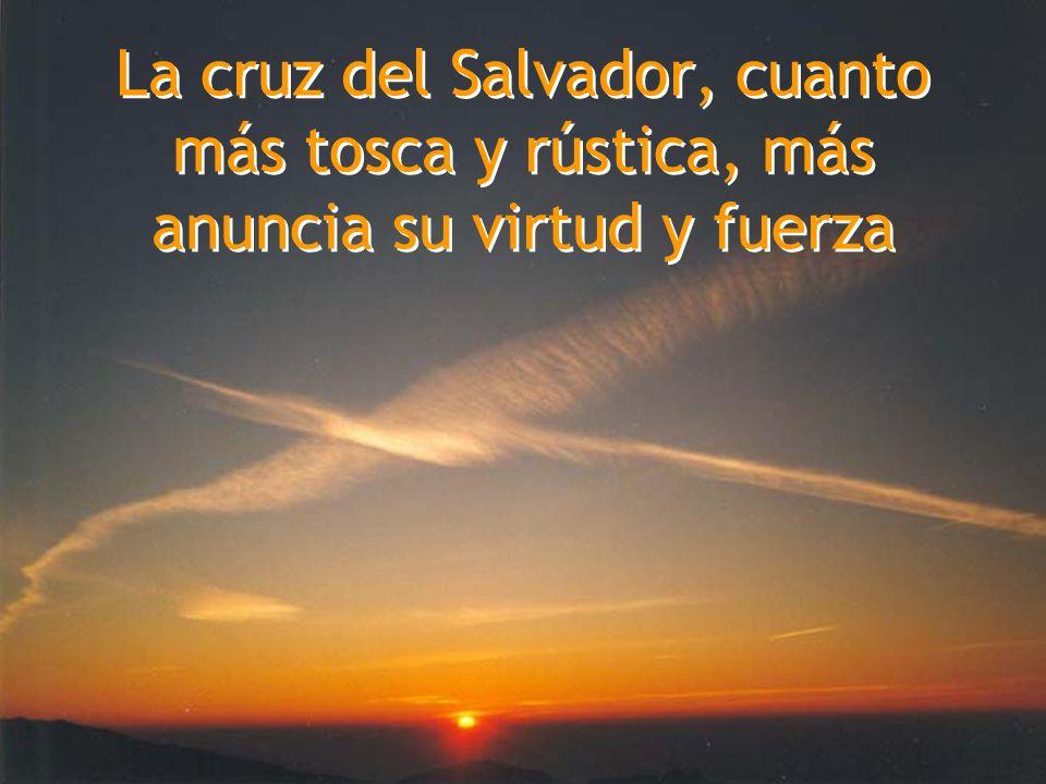 La cruz del Salvador, cuanto más tosca y rústica, más anuncia su virtud y fuerza
