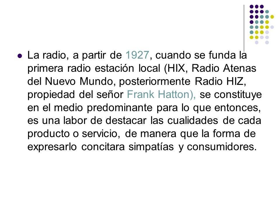 La radio, a partir de 1927, cuando se funda la primera radio estación local (HIX, Radio Atenas del Nuevo Mundo, posteriormente Radio HIZ, propiedad del señor Frank Hatton), se constituye en el medio predominante para lo que entonces, es una labor de destacar las cualidades de cada producto o servicio, de manera que la forma de expresarlo concitara simpatías y consumidores.