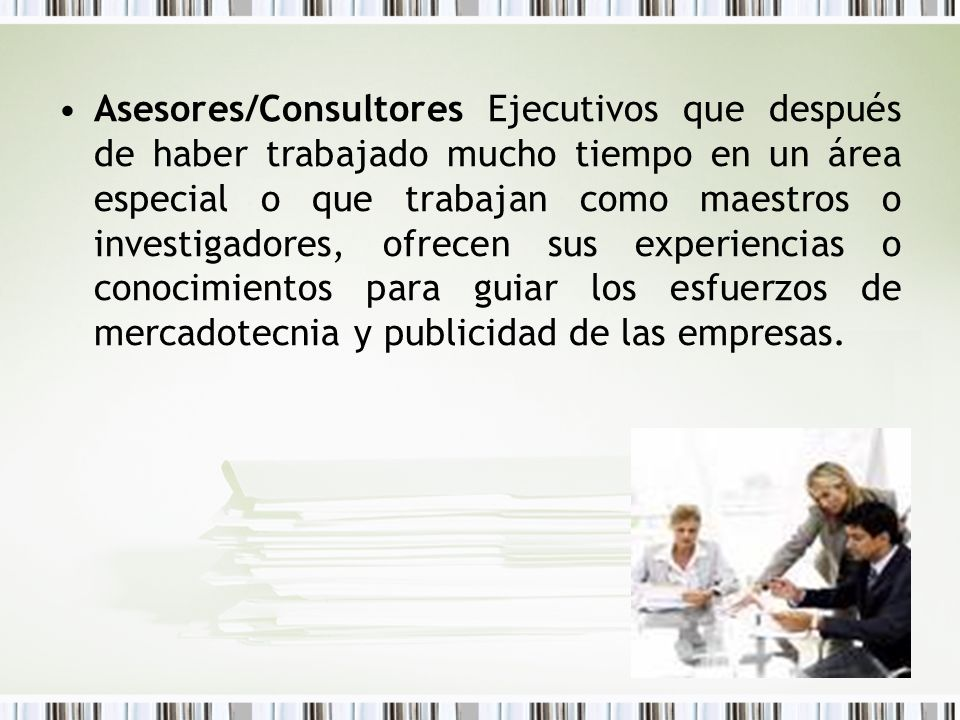 Asesores/Consultores Ejecutivos que después de haber trabajado mucho tiempo en un área especial o que trabajan como maestros o investigadores, ofrecen sus experiencias o conocimientos para guiar los esfuerzos de mercadotecnia y publicidad de las empresas.