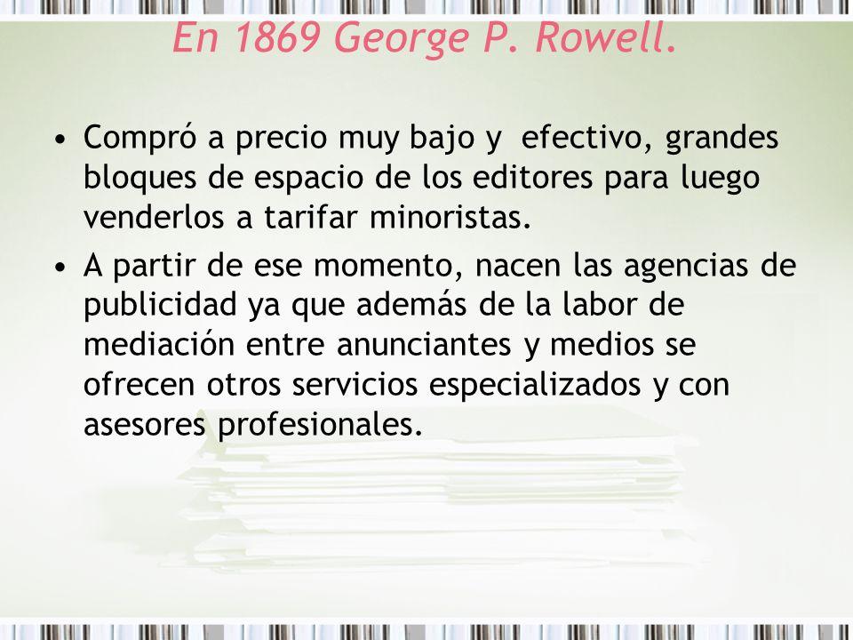 En 1869 George P. Rowell. Compró a precio muy bajo y efectivo, grandes bloques de espacio de los editores para luego venderlos a tarifar minoristas.