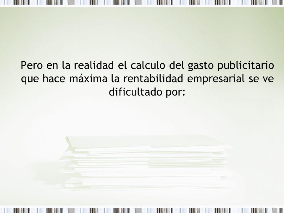 Pero en la realidad el calculo del gasto publicitario que hace máxima la rentabilidad empresarial se ve dificultado por: