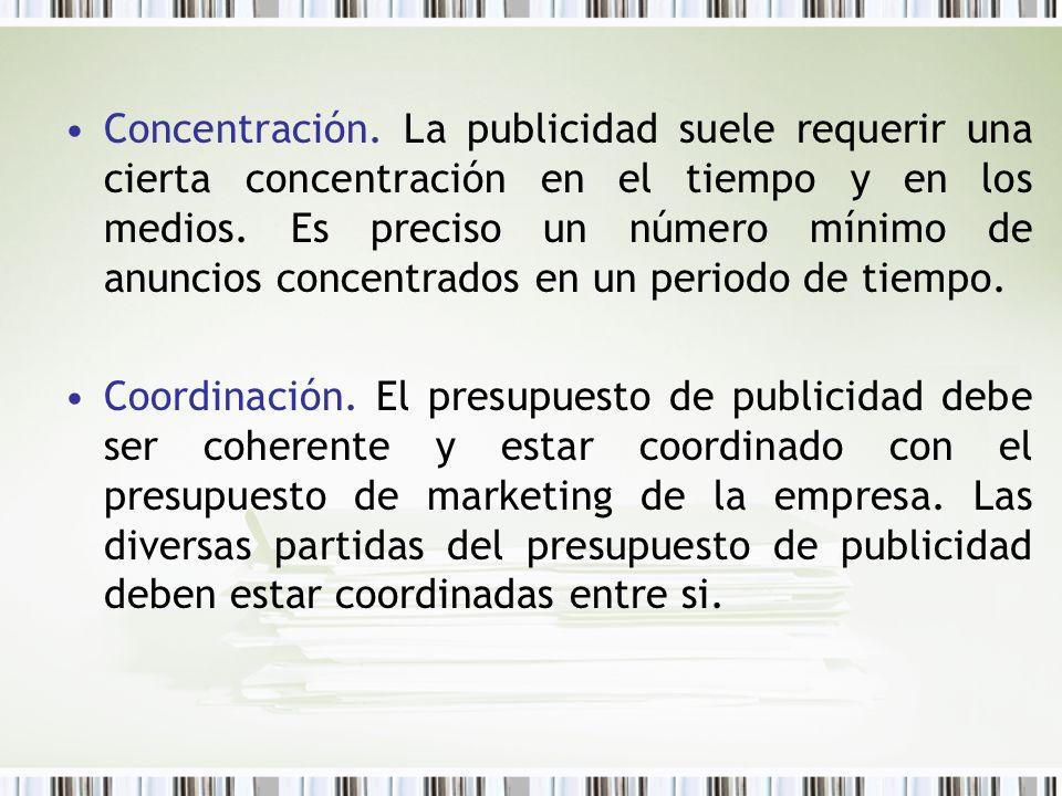 Concentración. La publicidad suele requerir una cierta concentración en el tiempo y en los medios. Es preciso un número mínimo de anuncios concentrados en un periodo de tiempo.