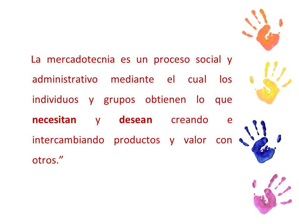 La mercadotecnia es un proceso social y administrativo mediante el cual los individuos y grupos obtienen lo que necesitan y desean creando e intercambiando productos y valor con otros.