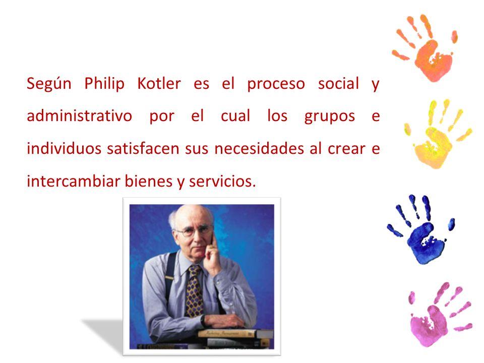 Según Philip Kotler es el proceso social y administrativo por el cual los grupos e individuos satisfacen sus necesidades al crear e intercambiar bienes y servicios.
