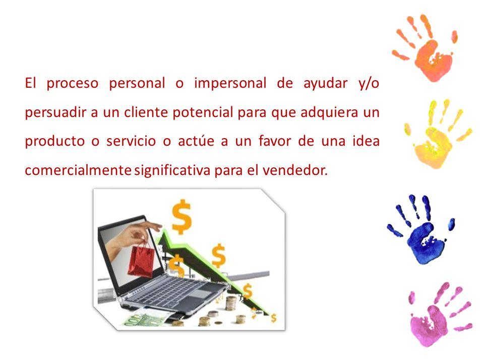 El proceso personal o impersonal de ayudar y/o persuadir a un cliente potencial para que adquiera un producto o servicio o actúe a un favor de una idea comercialmente significativa para el vendedor.