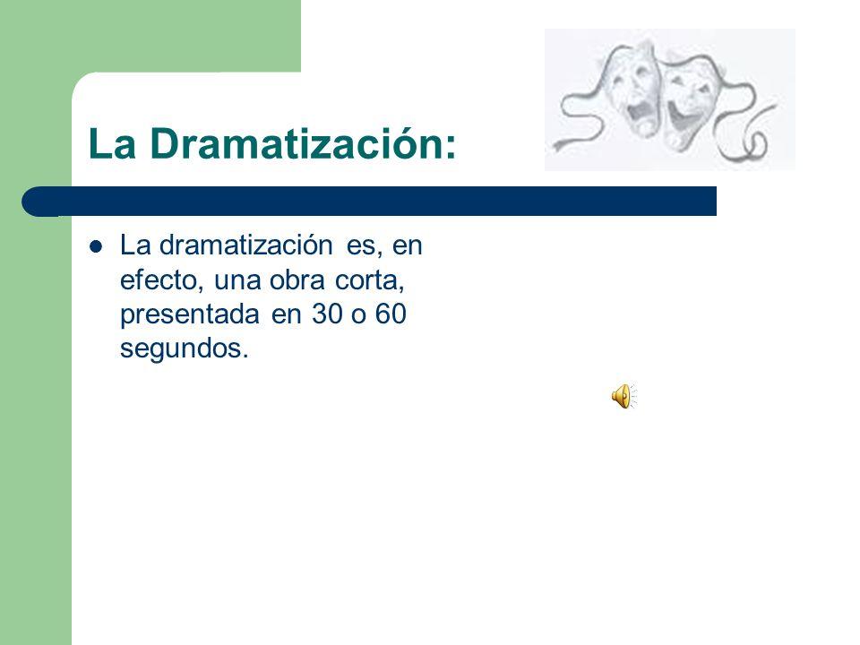 La Dramatización: La dramatización es, en efecto, una obra corta, presentada en 30 o 60 segundos.