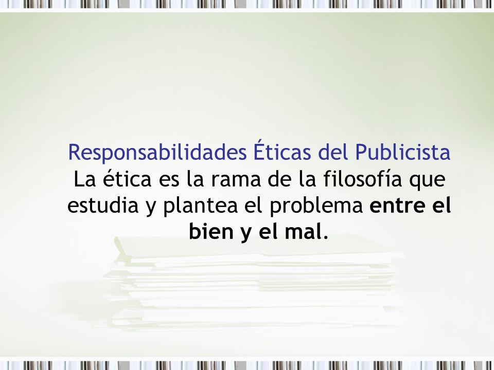 Responsabilidades Éticas del Publicista La ética es la rama de la filosofía que estudia y plantea el problema entre el bien y el mal.