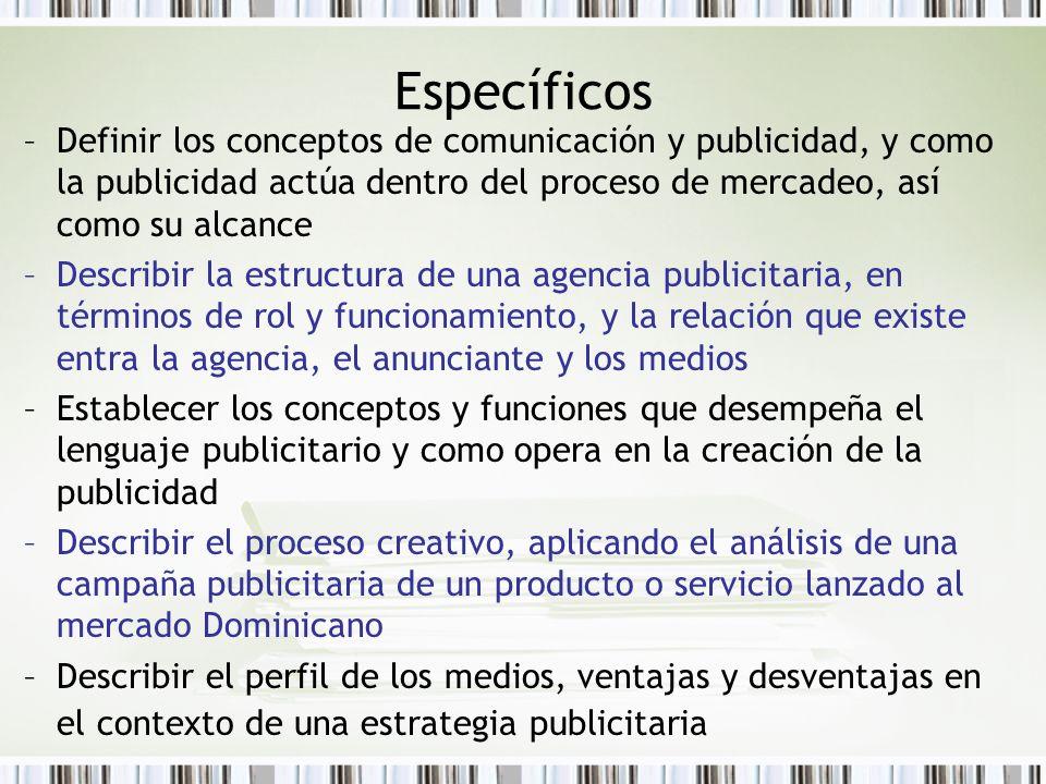 Específicos Definir los conceptos de comunicación y publicidad, y como la publicidad actúa dentro del proceso de mercadeo, así como su alcance.