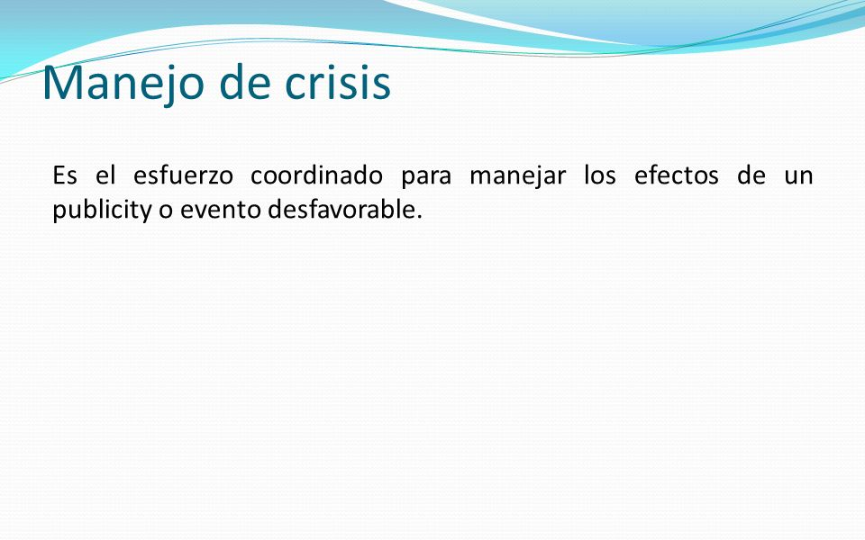 Manejo de crisis Es el esfuerzo coordinado para manejar los efectos de un publicity o evento desfavorable.