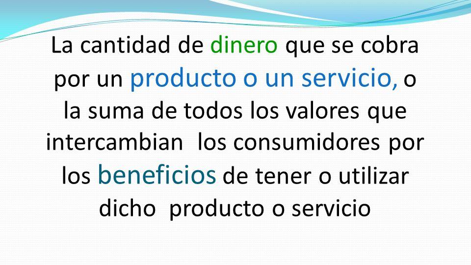 La cantidad de dinero que se cobra por un producto o un servicio, o la suma de todos los valores que intercambian los consumidores por los beneficios de tener o utilizar dicho producto o servicio