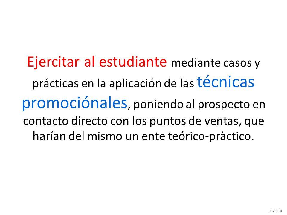 Ejercitar al estudiante mediante casos y prácticas en la aplicación de las técnicas promociónales, poniendo al prospecto en contacto directo con los puntos de ventas, que harían del mismo un ente teórico-pràctico.