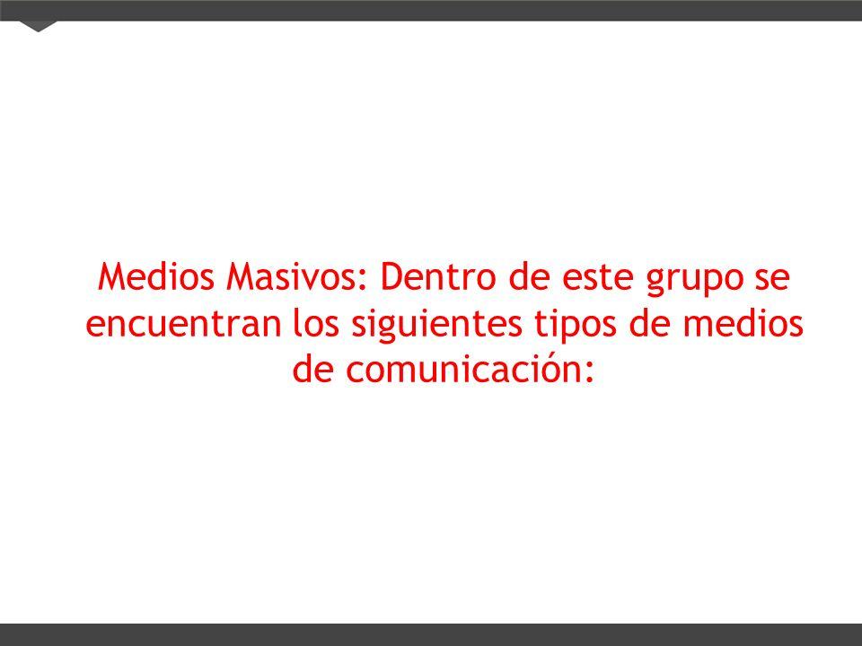 Medios Masivos: Dentro de este grupo se encuentran los siguientes tipos de medios de comunicación: