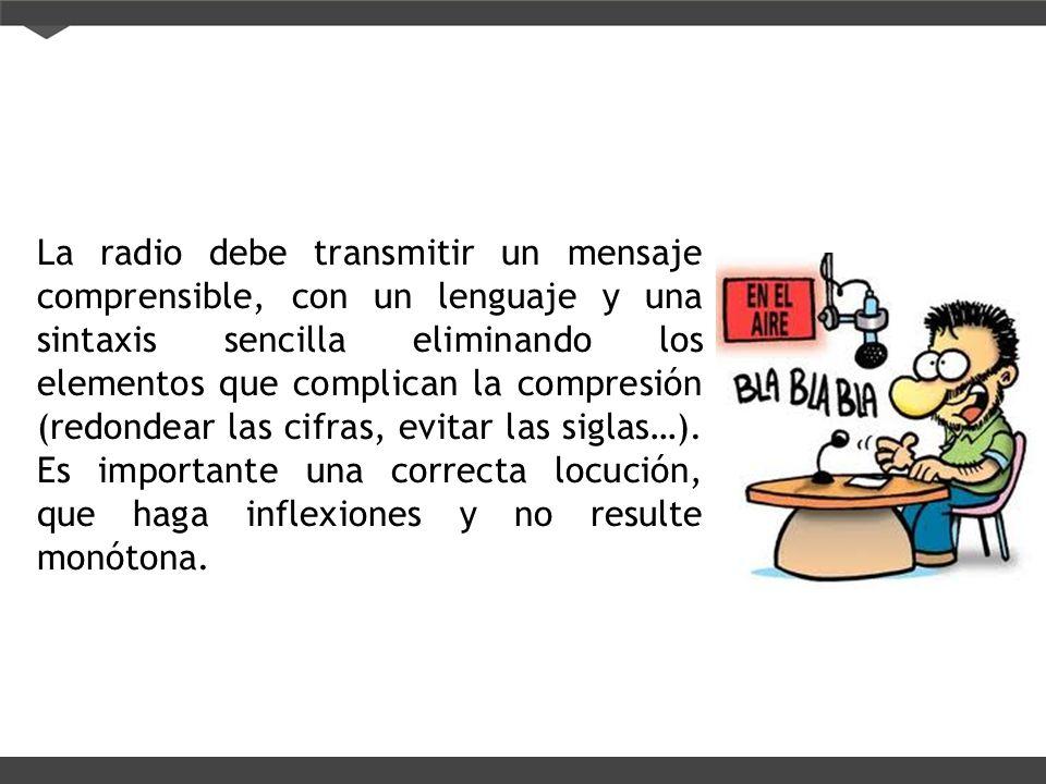 La radio debe transmitir un mensaje comprensible, con un lenguaje y una sintaxis sencilla eliminando los elementos que complican la compresión (redondear las cifras, evitar las siglas…).