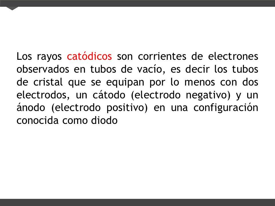 Los rayos catódicos son corrientes de electrones observados en tubos de vacío, es decir los tubos de cristal que se equipan por lo menos con dos electrodos, un cátodo (electrodo negativo) y un ánodo (electrodo positivo) en una configuración conocida como diodo
