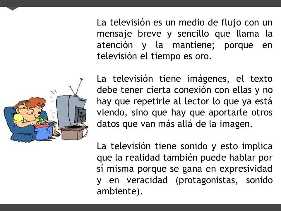 La televisión es un medio de flujo con un mensaje breve y sencillo que llama la atención y la mantiene; porque en televisión el tiempo es oro.