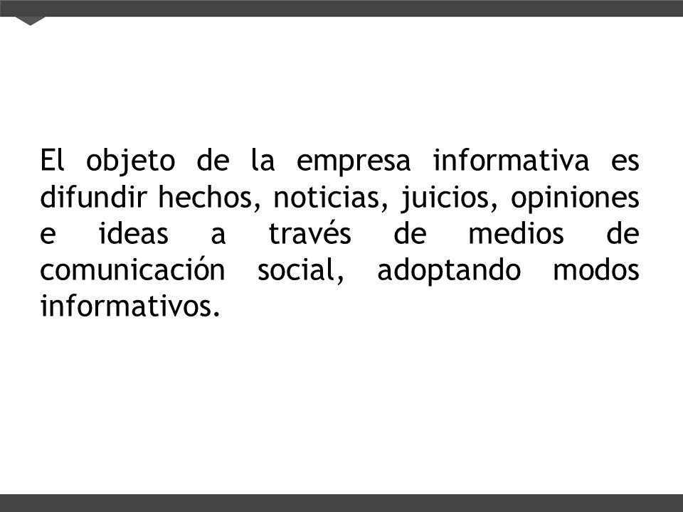 El objeto de la empresa informativa es difundir hechos, noticias, juicios, opiniones e ideas a través de medios de comunicación social, adoptando modos informativos.