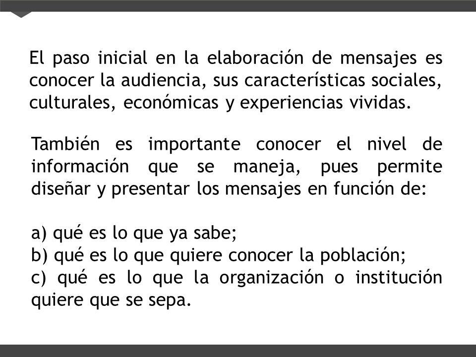 El paso inicial en la elaboración de mensajes es conocer la audiencia, sus características sociales, culturales, económicas y experiencias vividas.