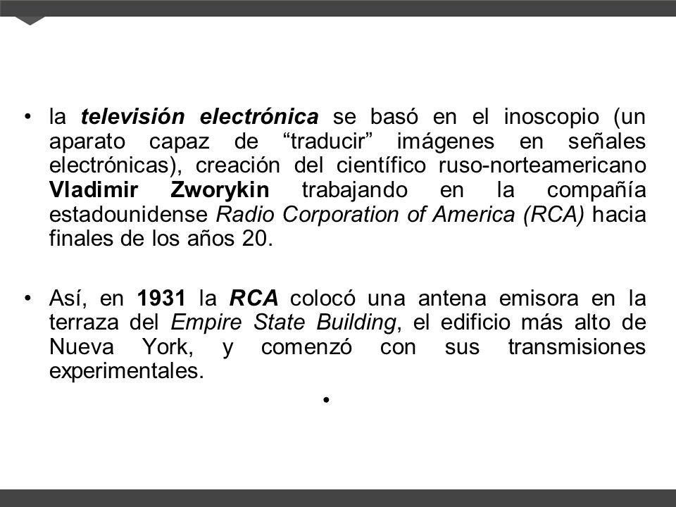 la televisión electrónica se basó en el inoscopio (un aparato capaz de traducir imágenes en señales electrónicas), creación del científico ruso-norteamericano Vladimir Zworykin trabajando en la compañía estadounidense Radio Corporation of America (RCA) hacia finales de los años 20.