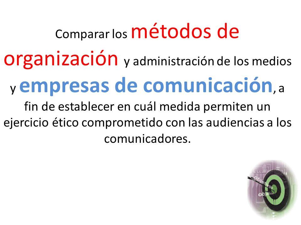 Comparar los métodos de organización y administración de los medios y empresas de comunicación, a fin de establecer en cuál medida permiten un ejercicio ético comprometido con las audiencias a los comunicadores.