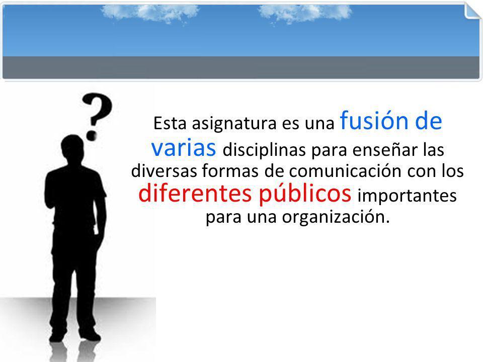 Esta asignatura es una fusión de varias disciplinas para enseñar las diversas formas de comunicación con los diferentes públicos importantes para una organización.