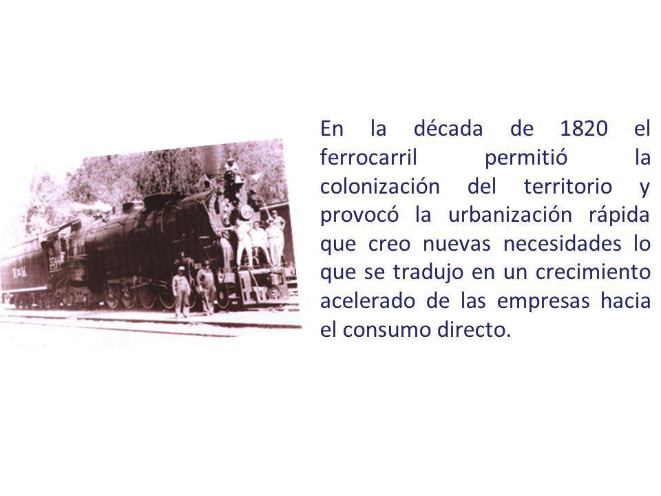 En la década de 1820 el ferrocarril permitió la colonización del territorio y provocó la urbanización rápida que creo nuevas necesidades lo que se tradujo en un crecimiento acelerado de las empresas hacia el consumo directo.