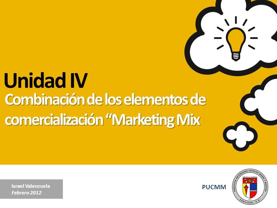 Unidad IV Combinación de los elementos de comercialización Marketing Mix. Israel Valenzuela. Febrero 2012.