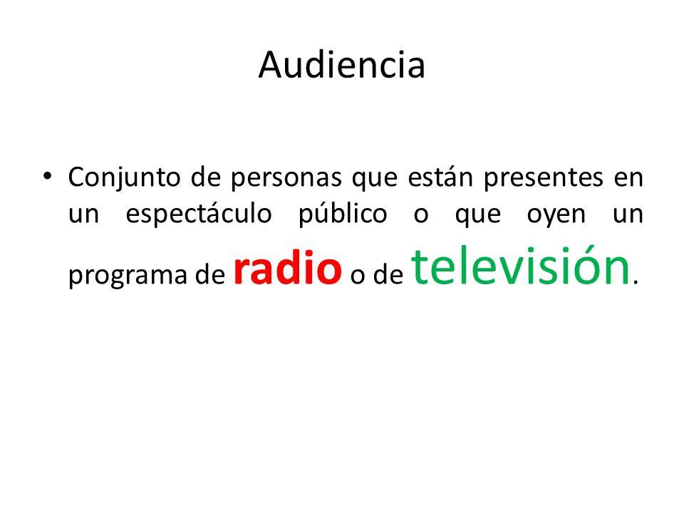 Audiencia Conjunto de personas que están presentes en un espectáculo público o que oyen un programa de radio o de televisión.