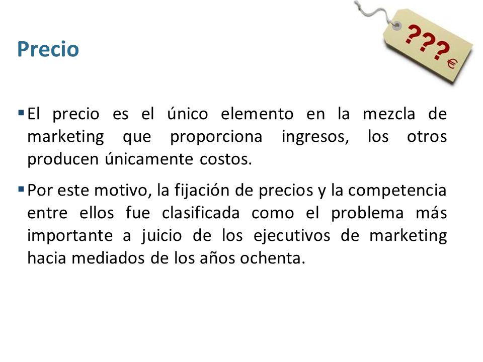 Precio El precio es el único elemento en la mezcla de marketing que proporciona ingresos, los otros producen únicamente costos.