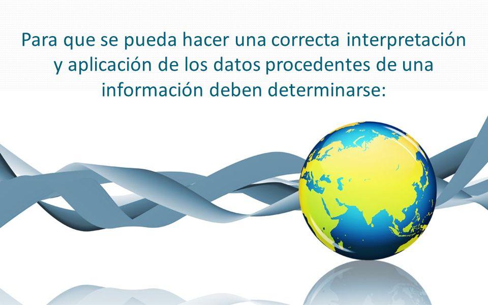 Para que se pueda hacer una correcta interpretación y aplicación de los datos procedentes de una información deben determinarse: