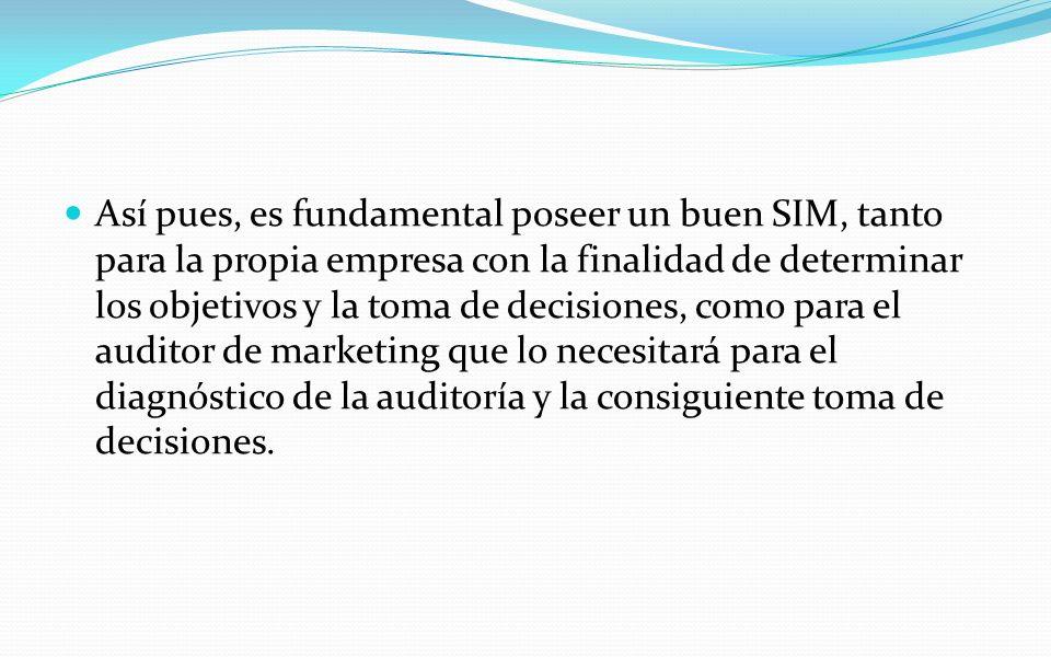 Así pues, es fundamental poseer un buen SIM, tanto para la propia empresa con la finalidad de determinar los objetivos y la toma de decisiones, como para el auditor de marketing que lo necesitará para el diagnóstico de la auditoría y la consiguiente toma de decisiones.
