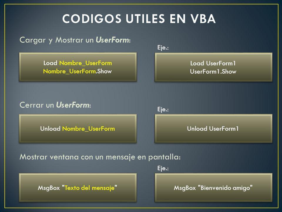 CODIGOS UTILES EN VBA Cargar y Mostrar un UserForm: Cerrar un UserForm: Mostrar ventana con un mensaje en pantalla: