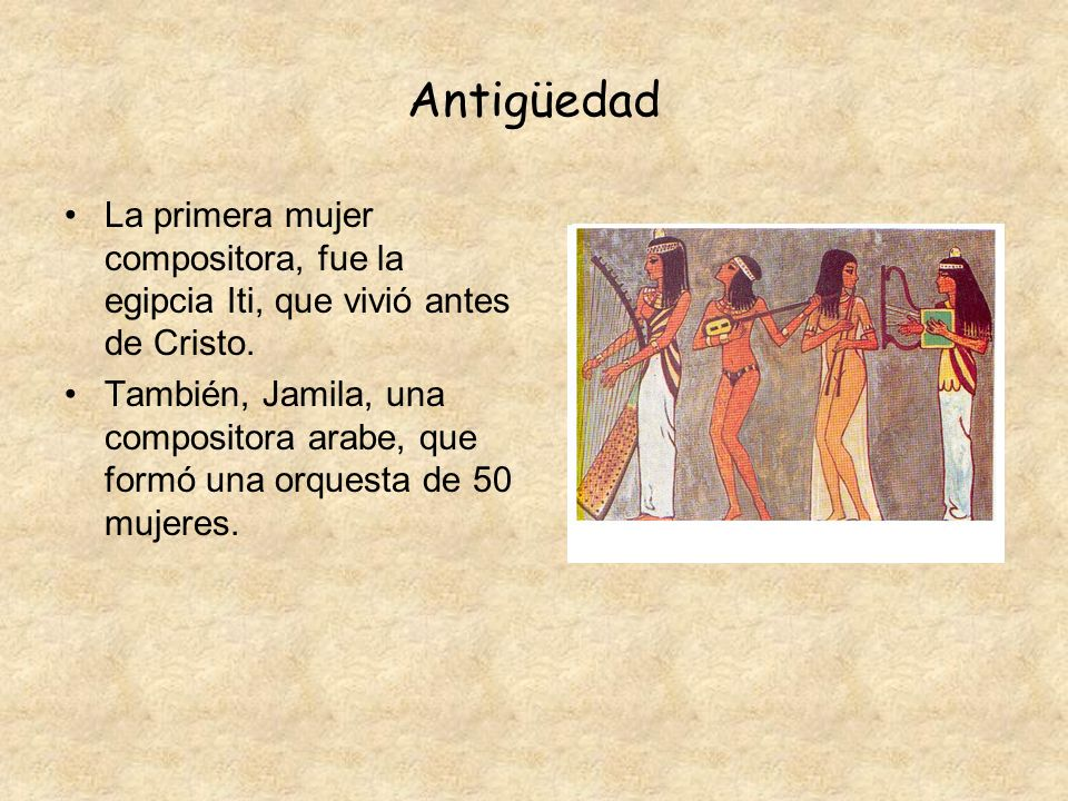 Antigüedad La primera mujer compositora, fue la egipcia Iti, que vivió antes de Cristo.