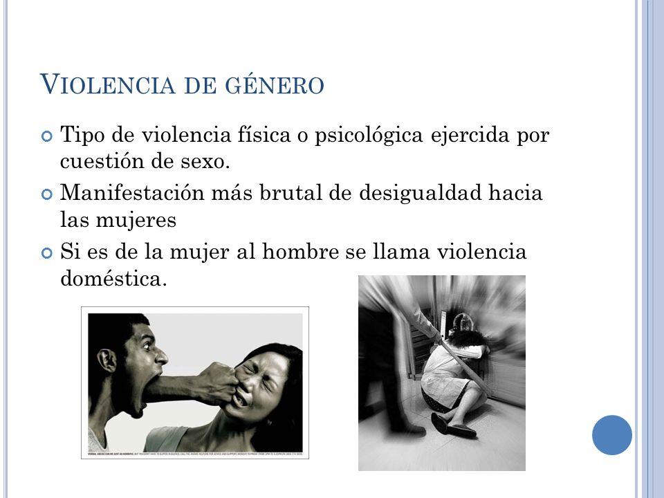 Violencia de género Tipo de violencia física o psicológica ejercida por cuestión de sexo.