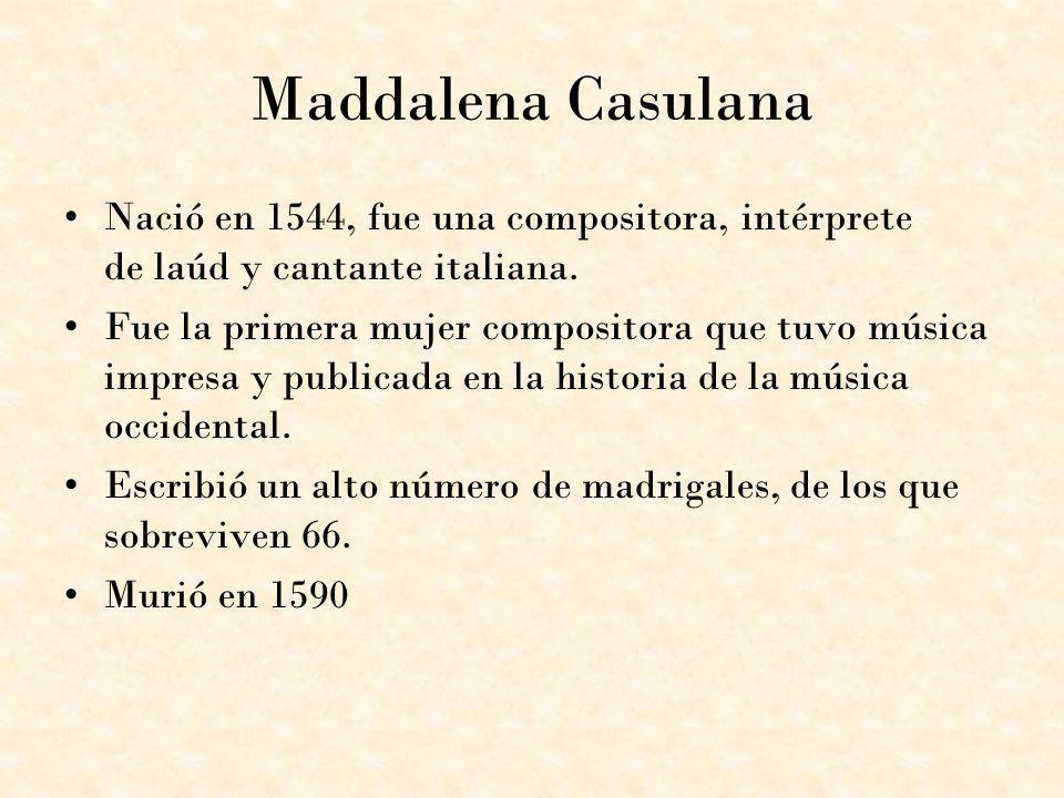 Maddalena Casulana Nació en 1544, fue una compositora, intérprete de laúd y cantante italiana.