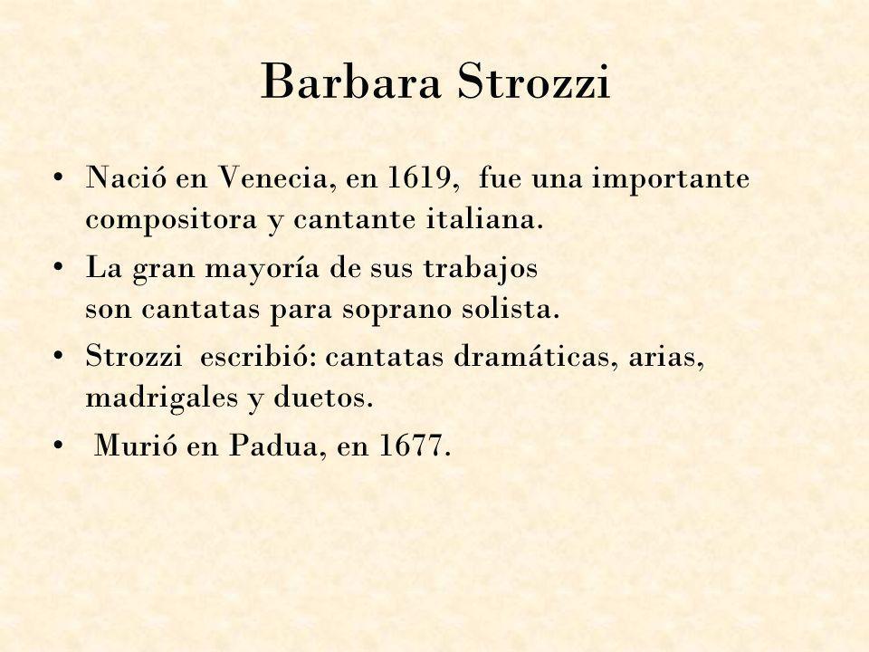 Barbara Strozzi Nació en Venecia, en 1619, fue una importante compositora y cantante italiana.