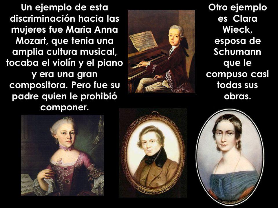 Un ejemplo de esta discriminación hacia las mujeres fue Maria Anna Mozart, que tenia una amplia cultura musical, tocaba el violín y el piano y era una gran compositora. Pero fue su padre quien le prohibió componer.