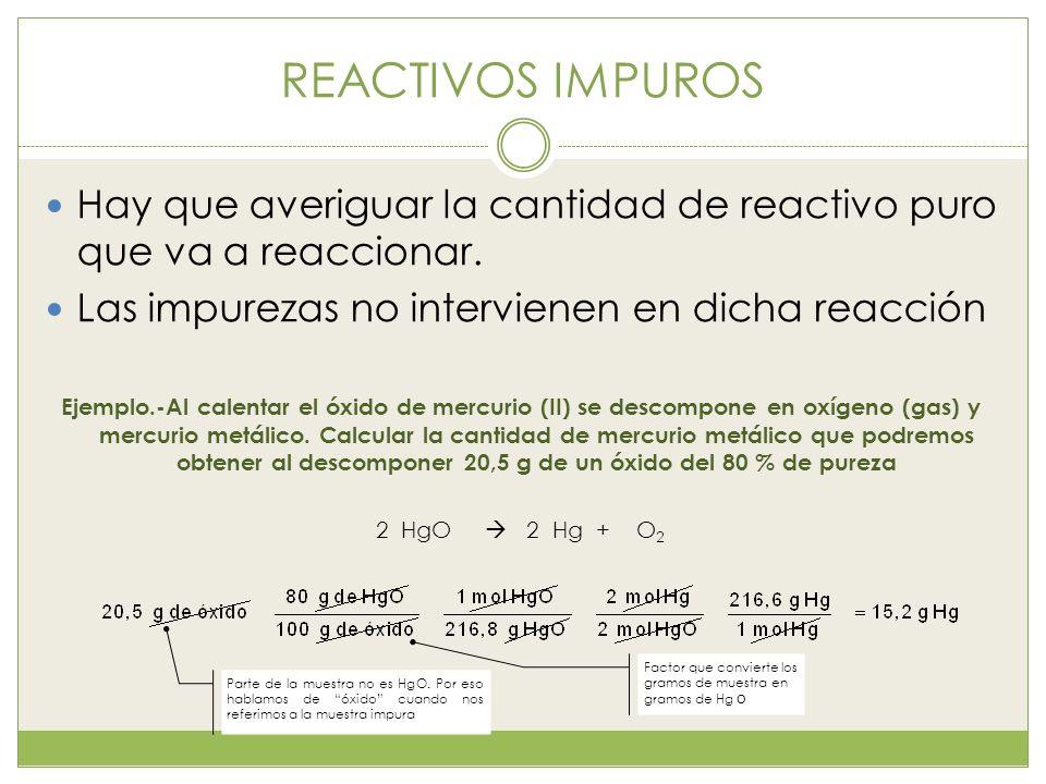REACTIVOS IMPUROS Hay que averiguar la cantidad de reactivo puro que va a reaccionar. Las impurezas no intervienen en dicha reacción.