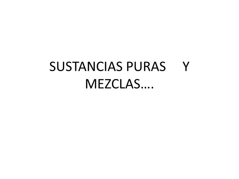 SUSTANCIAS PURAS Y MEZCLAS….