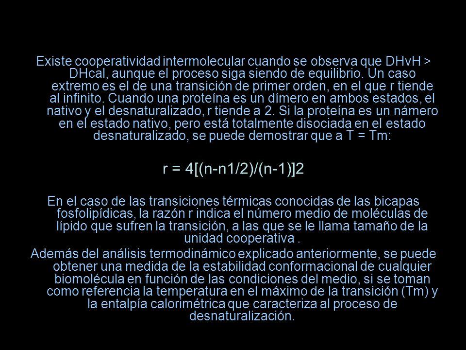Existe cooperatividad intermolecular cuando se observa que DHvH > DHcal, aunque el proceso siga siendo de equilibrio. Un caso extremo es el de una transición de primer orden, en el que r tiende al infinito. Cuando una proteína es un dímero en ambos estados, el nativo y el desnaturalizado, r tiende a 2. Si la proteína es un námero en el estado nativo, pero está totalmente disociada en el estado desnaturalizado, se puede demostrar que a T = Tm: