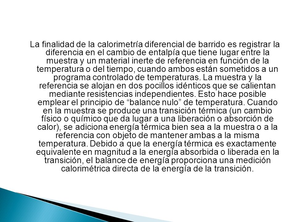 La finalidad de la calorimetría diferencial de barrido es registrar la diferencia en el cambio de entalpía que tiene lugar entre la muestra y un material inerte de referencia en función de la temperatura o del tiempo, cuando ambos están sometidos a un programa controlado de temperaturas.