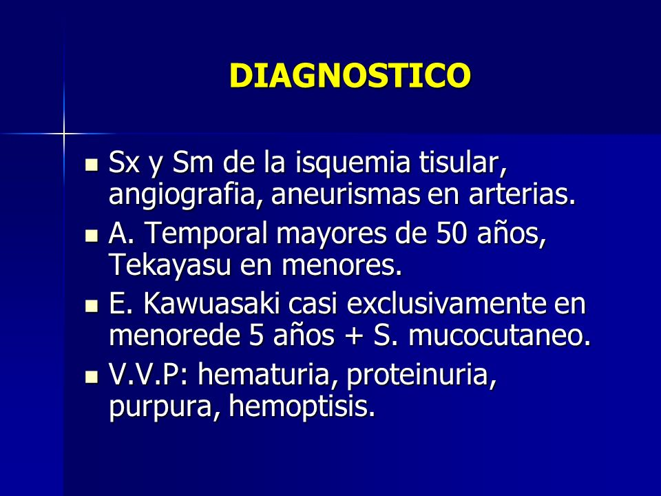 DIAGNOSTICO Sx y Sm de la isquemia tisular, angiografia, aneurismas en arterias. A. Temporal mayores de 50 años, Tekayasu en menores.