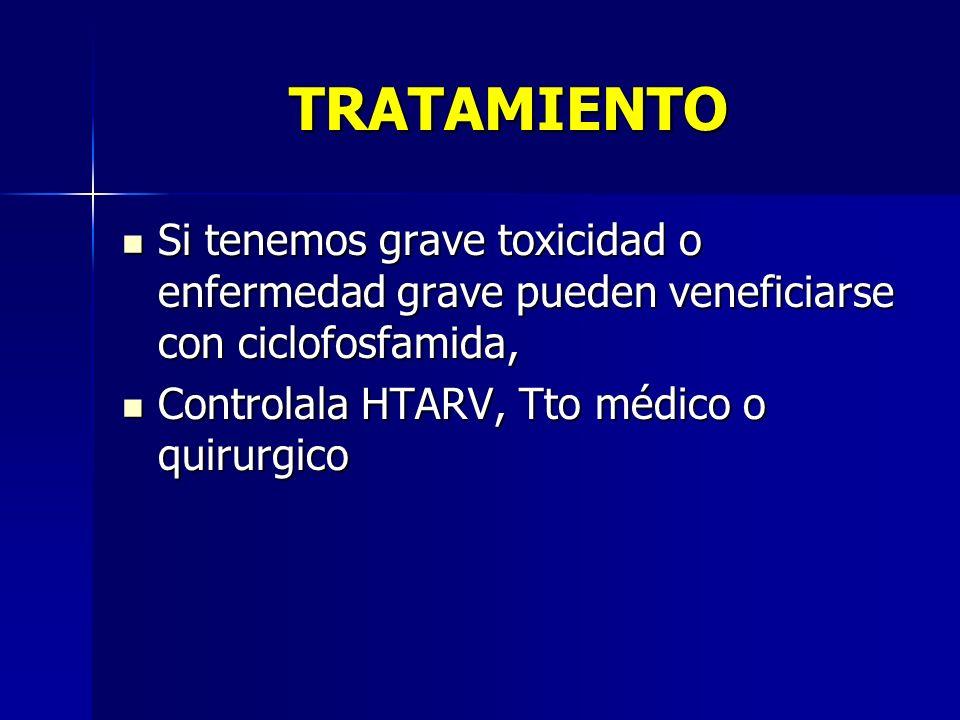 TRATAMIENTO Si tenemos grave toxicidad o enfermedad grave pueden veneficiarse con ciclofosfamida, Controlala HTARV, Tto médico o quirurgico.
